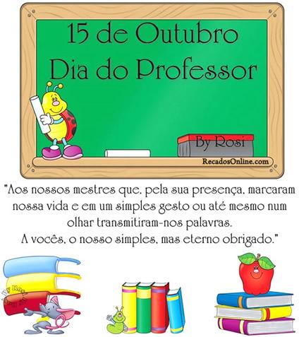 15 de Outubro - Dia do Professor. Aos nossos mestres que, pela sua presença, marcaram nossa vida e em um simples gesto ou até mesmo num olhar...