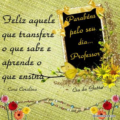 Parabéns pelo seu dia, Professor. Feliz aquele que transfere o que sabe e aprende o que ensina. Cora Coralina.
