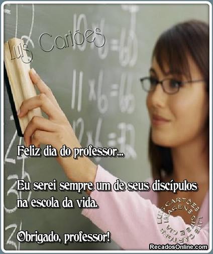 Feliz Dia do Professor... Eu serei sempre um de seus discípulos na escola da vida. Obrigado, professor!