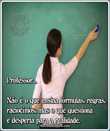 Professor... Não é o que ensina fórmulas, regras, raciocínios, mas o que questiona e desperta para a realidade.
