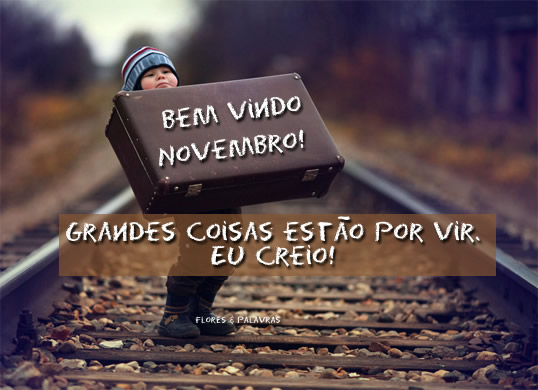 Bem vindo, Novembro! Grandes coisas estão por vir. Eu creio!