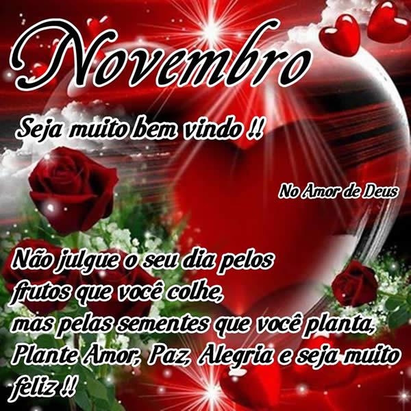 Novembro, Seja muito bem vindo! Não julgue o seu dia pelos frutos que você colhe, mas pelas sementes que você planta. Plante Amor, Paz, Alegria e...