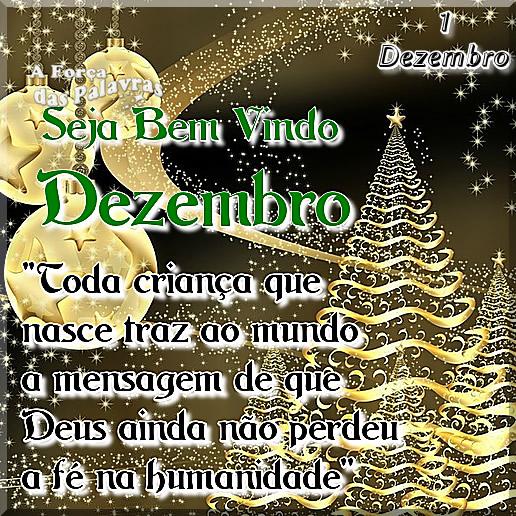 1 Dezembro Seja bem vindo Dezembro. Toda criança que nasce traz ao mundo, a mensagem de que Deus ainda não perdeu a fé na humanidade.