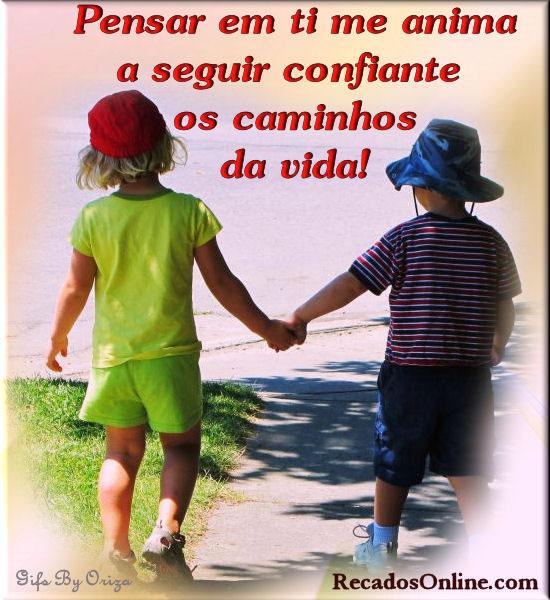 Pensar em ti me anima a seguir confiante os caminhos da vida!