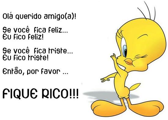 Olá querido amigo(a)! Se você fica feliz, Eu fico feliz! Se você fica triste, Eu fico triste! Então, por favor, Fique RICO!