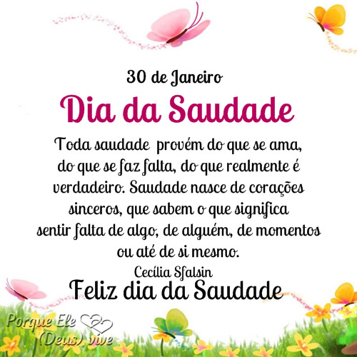 30 de Janeiro Dia da Saudade Toda saudade provém do que se ama, do que se faz falta, do que realmente é verdadeiro. Saudade nasce de corações...