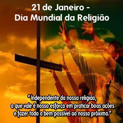 21 de Janeiro Dia Mundial da Religião. Independente da nossa religião, o que vale é nosso esforço em praticar boas ações e fazer todo o bem...