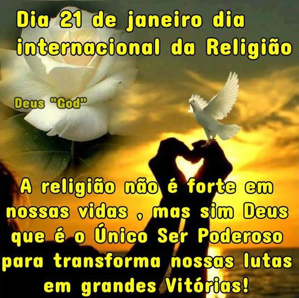 Dia 21 de Janeiro Dia Internacional da Religião. A religião não é forte em nossas vidas, mas sim Deus que é o Único Ser Poderoso para...
