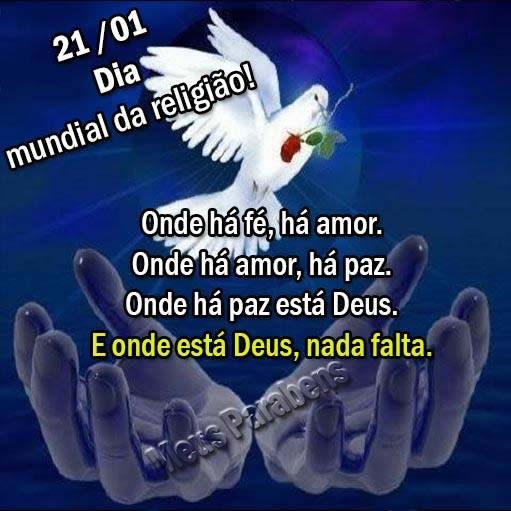 21/01 Dia Mundial da Religião! Onde há fé, há amor. Onde há amor, há paz. Onde há paz está Deus. E onde está Deus, nada falta.