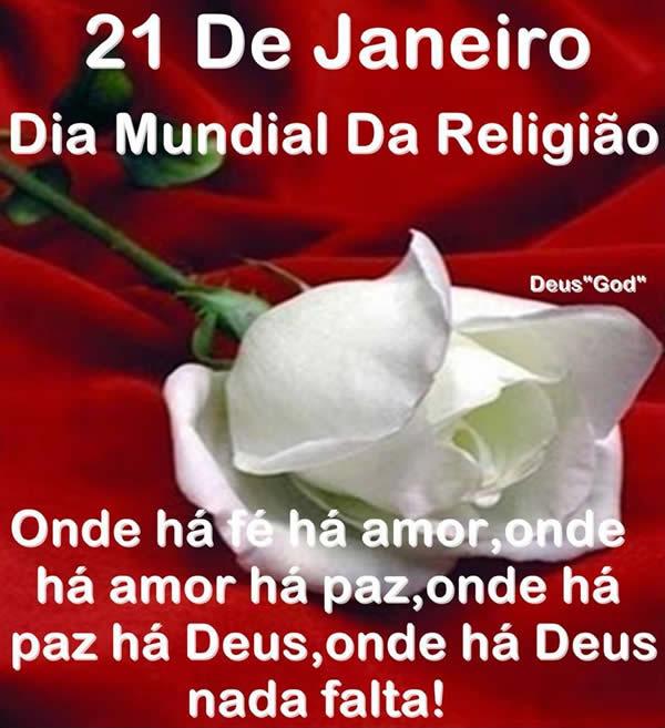 21 de Janeiro Dia Mundial da Religião. Onde há fé, há amor. Onde há amor, há paz. Onde há paz está Deus. E onde está Deus, nada falta!