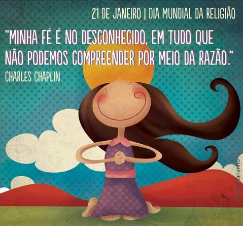 21 de Janeiro - Dia Mundial da Religião Minha fé é no desconhecido, em tudo que não podemos compreender por meio da razão. Charles Chaplin