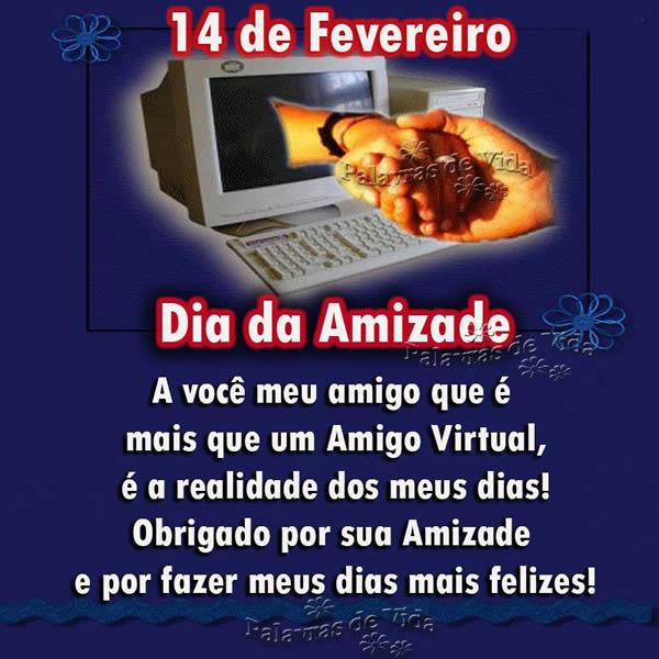 14 de Fevereiro - Dia da Amizade À você, meu amigo, que é mais que um Amigo Virtual, é a realidade dos meus dias! Obrigado por sua Amizade e por...