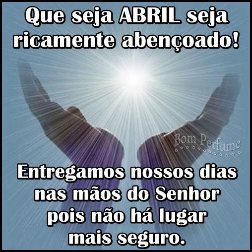 Que seja Abril seja ricamente abençoado! Entregamos nossos dias nas mãos do Senhor pois não há lugar mais seguro.