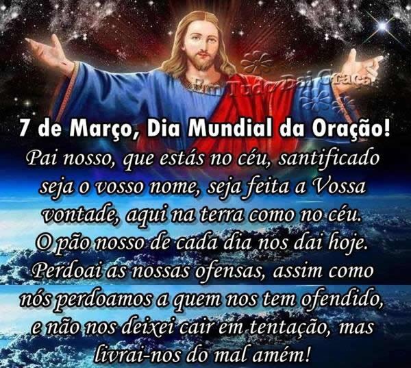 7 de Março, Dia Mundial da Oração! Pai nosso que estás no céu, santificado seja o Vosso nome, seja feita a Vossa vontade, assim na Terra como no...