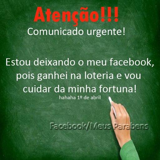Atenção: Comunicado urgente! Estou deixando o meu Facebook, pois ganhei na loteria e vou cuidar da minha fortuna! hahaha 1º de abril