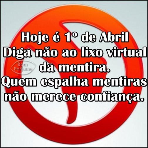 Hoje é 1º de Abril. Diga não ao lixo virtual da mentira. Quem espelha mentiras não merece confiança.