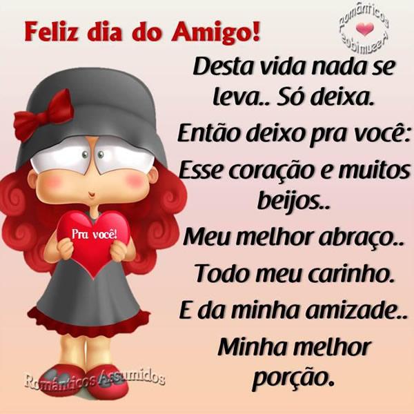 Feliz Dia do Amigo Desta vida nada se leva... Só deixa. Então deixo pra você: esse coração e muitos beijos... Meu melhor abraço... Todo meu...