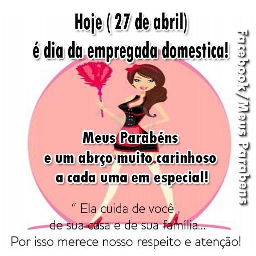 Hoje (27 de abril) é Dia da Empregada Doméstica! Meus parabéns e um abraço muito carinhoso a cada uma em especial! Ela cuida de você, de sua casa...