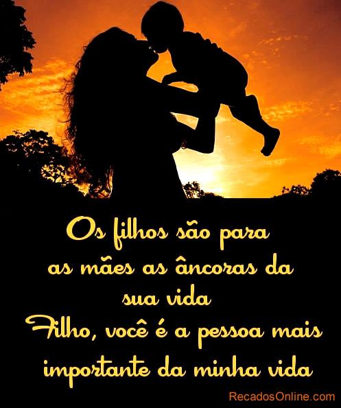 Os filhos são para as mães as âncoras da sua vida. Filho, você é a pessoa mais importante da minha vida.
