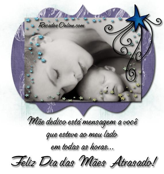 Mãe, dedico esta mensagem a você que esteve ao meu lado em todas as horas... Feliz Dia das Mães Atrasado!