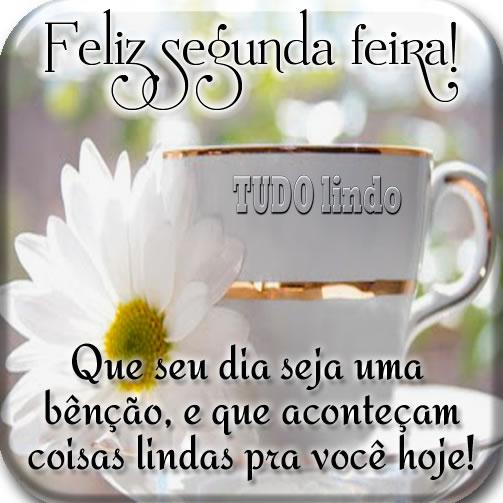 Feliz Segunda-Feira! Que seu dia seja uma bênção e que aconteçam coisas lindas pra você hoje!
