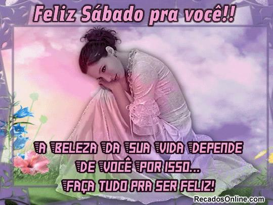 Feliz Sábado pra Você!! A beleza da sua vida depende de você por isso... faça tudo pra ser feliz!