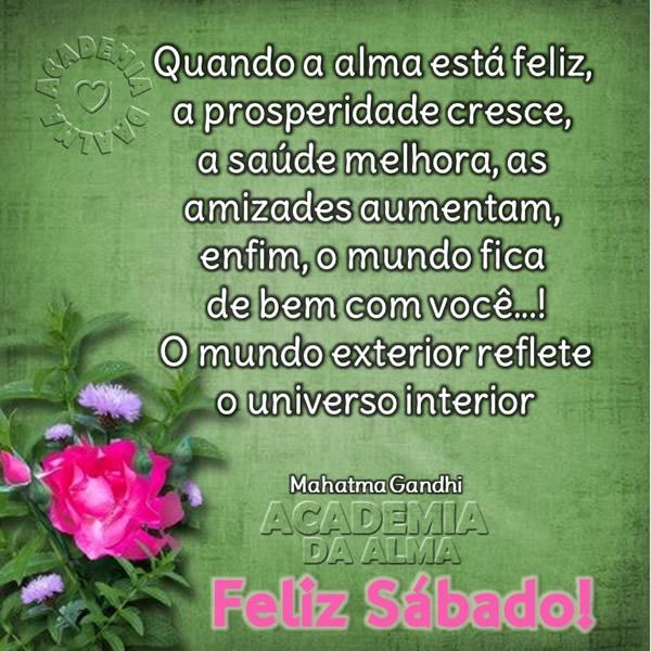 Quando a alma está feliz, a prosperidade cresce, a saúde melhora, as amizades aumentam, enfim, o mundo fica de bem com você...! O mundo exterior...