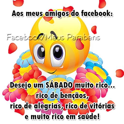 Aos meus amigos do Facebook: desejo um sábado muito rico... rico de bênçãos, rico de alegrias, rico de vitórias e muito rico em saúde!