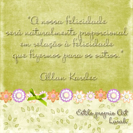 A nossa felicidade será naturalmente proporcional em relação à felicidade que fizermos para os outros. Allan Kardec