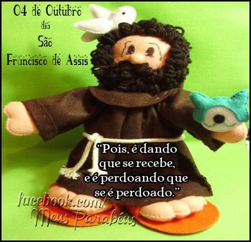 4 de Outubro Dia de São Francisco de Assis Pois é dando que se recebe, e é perdoando que se é perdoado.