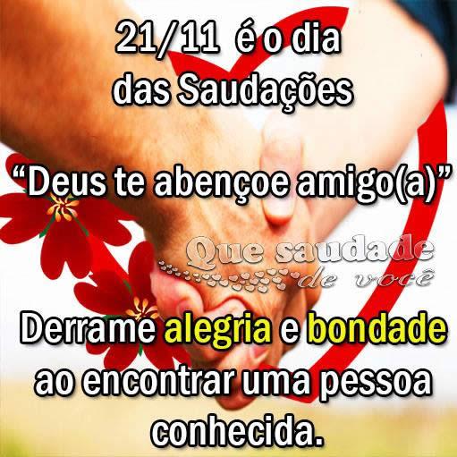 21/11 é o Dia das Saudações Deus te abençoe amigo(a). Derrame alegria e bondade ao encontrar uma pessoa conhecida.