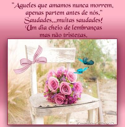 Aqueles que amamos nunca morrem, apenas partem antes de nós. Saudades... muitas saudades! Um dia cheio de lembranças mas não tristezas. Dia de...