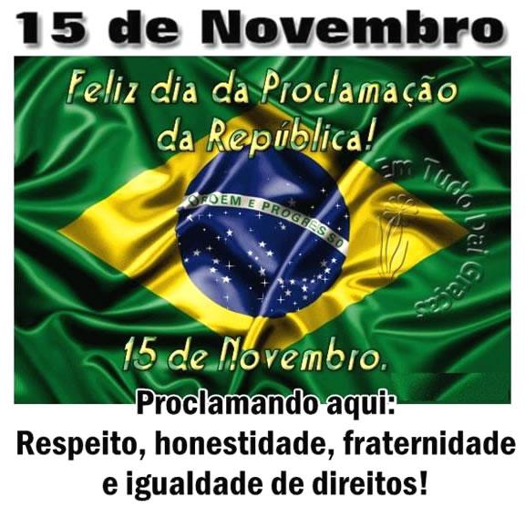 15 de Novembro Feliz dia da Proclamação da República! Proclamando aqui: respeito, honestidade, fraternidade e igualdade de direitos!