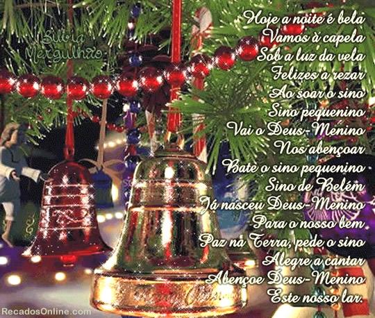 Hoje a noite é bela, Vamos à capela Sob a luz da vela, Felizes a rezar Ao soar o sino, Sino pequenino Vai o Deus Menino Nos abençoar Bate o sino...