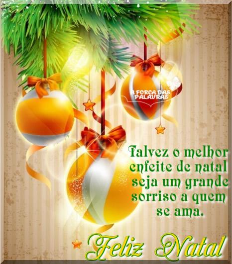 Talvez o melhor enfeite de Natal seja um grande sorriso a quem se ama. Feliz Natal!