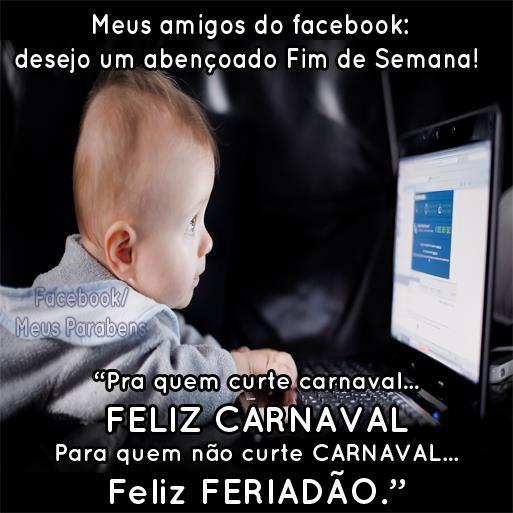 Meus amigos do Facebook: desejo um abençoado Fim de Semana! Pra quem curte Carnaval... Feliz Carnaval Pra quem não curte Carnaval... Feliz...