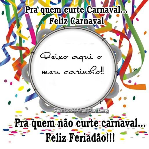 Pra quem curte Carnaval... Feliz Carnaval Deixo aqui o meu carinho!! Pra quem não curte Carnaval... Feliz Feriadão!!
