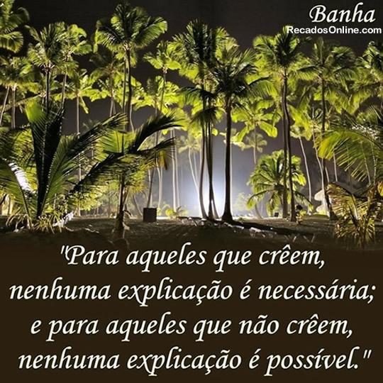 Para aqueles que crêem, nenhuma explicação é necessária; e para aqueles que não crêem, nenhuma explicação é possível.