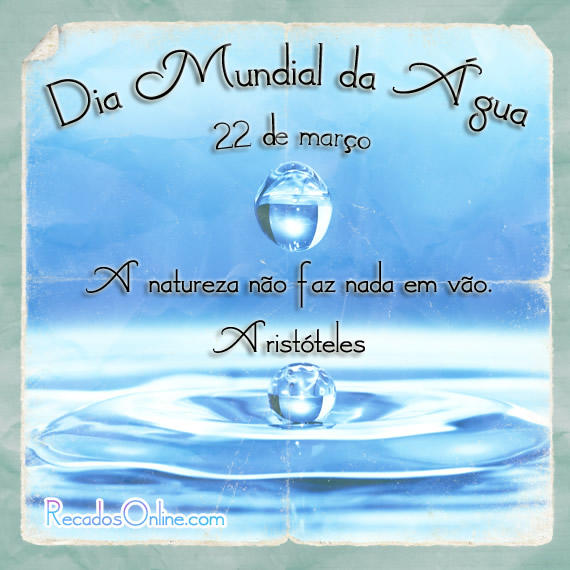 Dia Mundial da Água 22 de março A natureza não faz nada em vão. Aristóteles