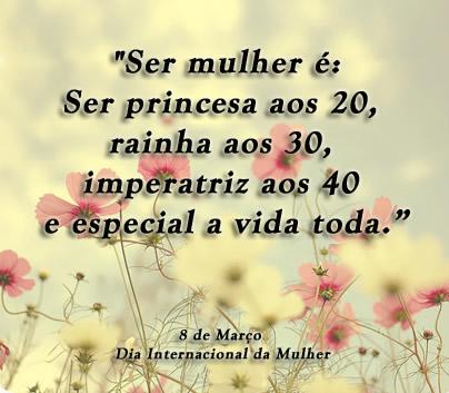 Ser mulher é: ser princesa aos 20, rainha aos 30, imperatriz aos 40 e especial a vida toda. 8 de Março Dia Internacional da Mulher.