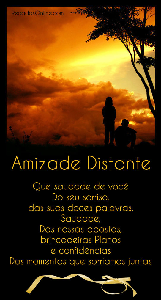 Amizade Distante Que saudade de você, Do seu sorriso, das suas doces palavras. Saudade, das nossas apostas, brincadeiras planos e confidências. Dos...