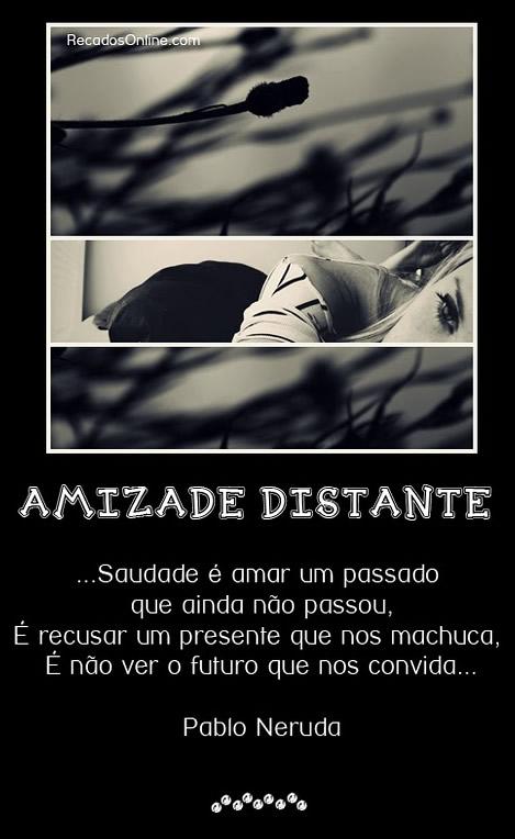 Amizade distante Saudade é amar um passado que ainda não passou, é recusar um presente que nos machuca, é não ver o futuro que nos convida. Pablo...