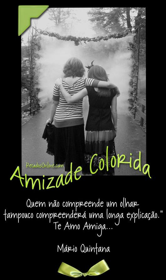 Amizade Colorida Quem não compreende um olhar tampouco compreenderá uma longa explicação. Te amo amiga. Mario Quintana