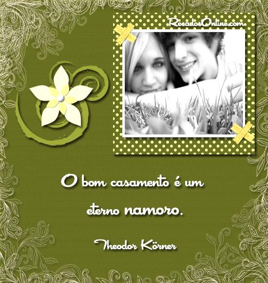 O bom casamento é um eterno namoro. Theodor Korner