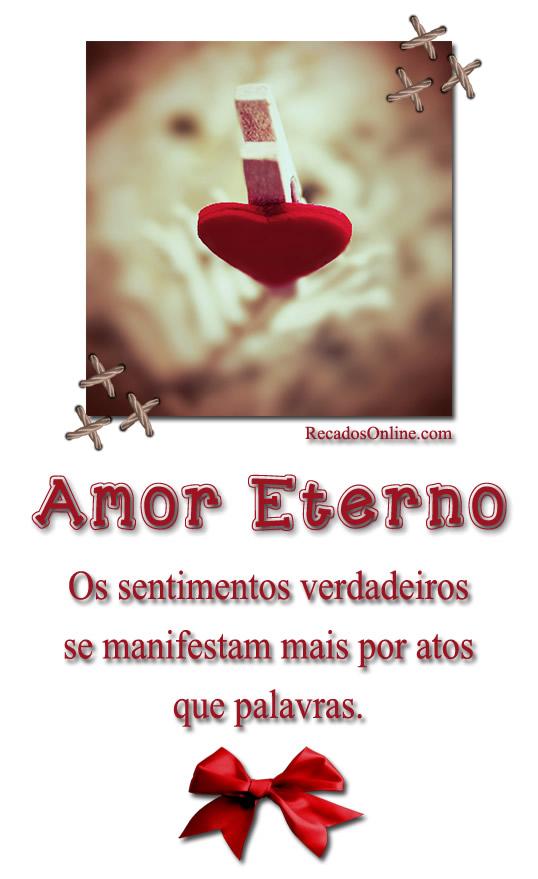 Amor eterno Os sentimentos verdadeiros se manisfestam mais por atos que palavras.