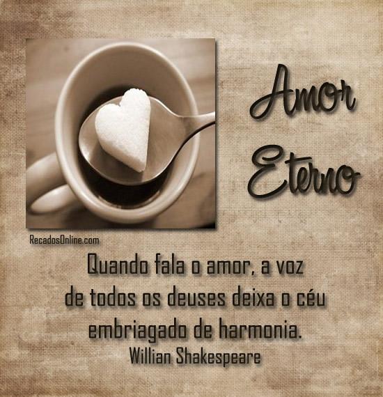 Amor eterno Quando fala o amor, a voz de todos os deuses deixa o céu embragado de harmonia. William Shakespeare