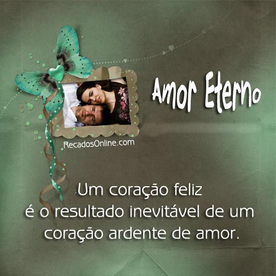 Amor eterno Um coração feliz é o resultado inevitável de um coração ardente de amor.