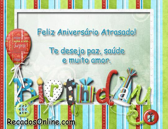 Feliz aniversário atrasado! Te desejo paz, saúde e muito amor.