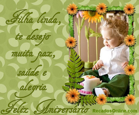 Filha linda, te desejo muita paz, saúde e alegria. Feliz aniversário