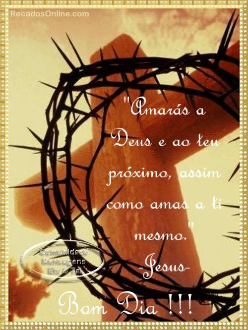Bom Dia!!! Amarás a Deus e ao teu próximo, assim como amas a ti mesmo. Jesus